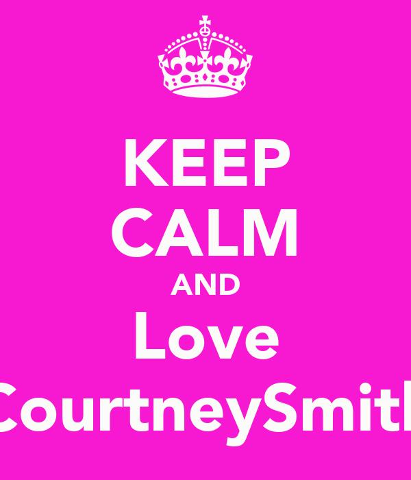 KEEP CALM AND Love CourtneySmith