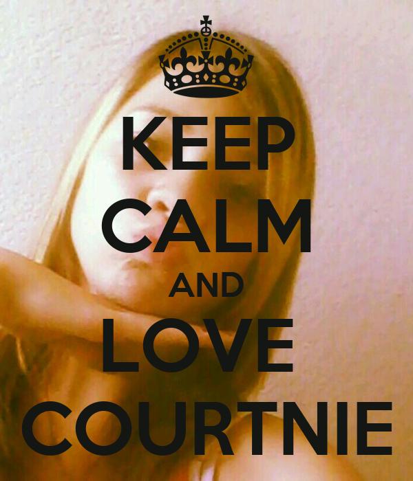 KEEP CALM AND LOVE  COURTNIE