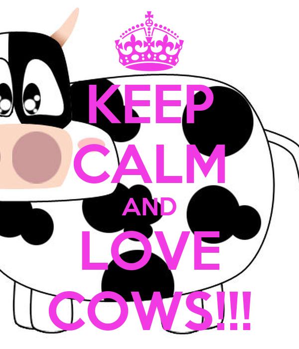 KEEP CALM AND LOVE COWS!!!
