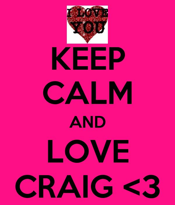 KEEP CALM AND LOVE CRAIG <3