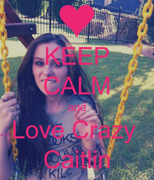 KEEP CALM and Love Crazy  Caitlin