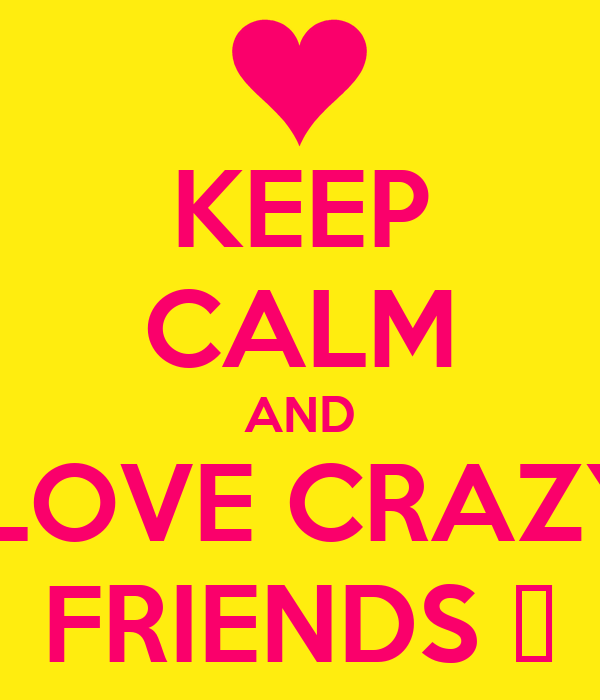 KEEP CALM AND  LOVE CRAZY FRIENDS ♥