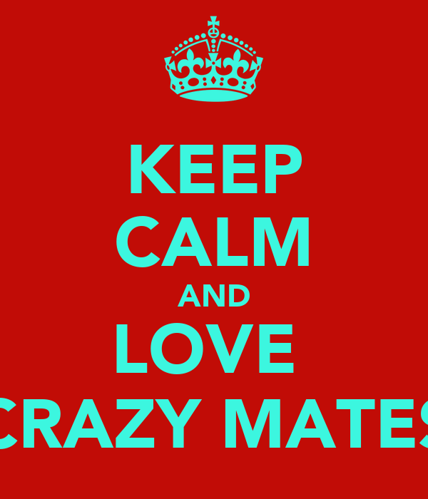 KEEP CALM AND LOVE  CRAZY MATES