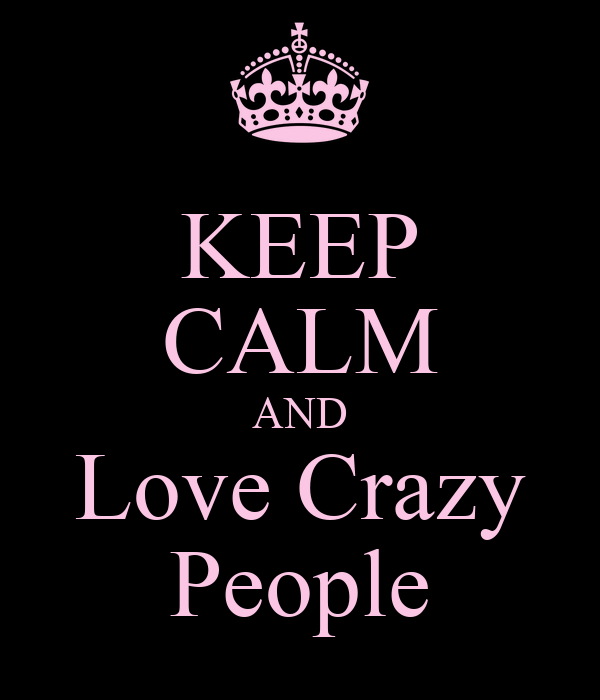 KEEP CALM AND Love Crazy People