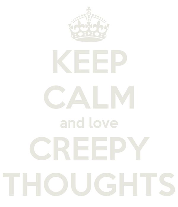 KEEP CALM and love CREEPY THOUGHTS