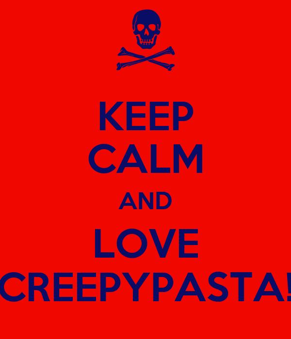 KEEP CALM AND LOVE CREEPYPASTA!