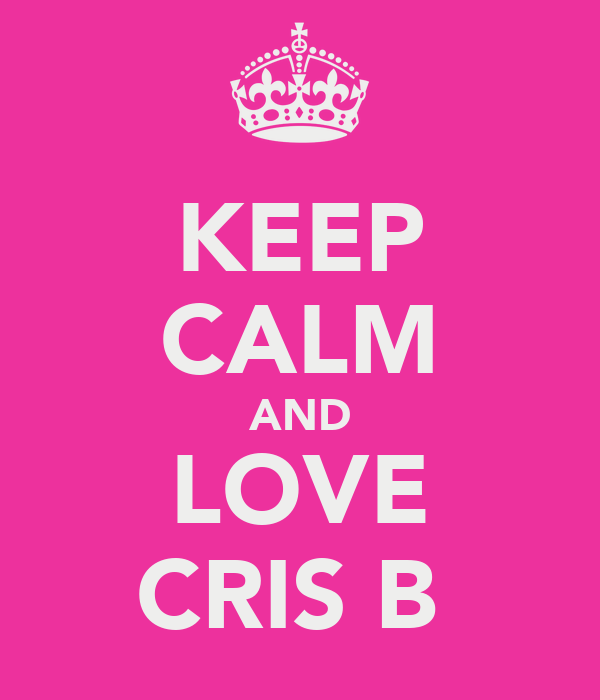 KEEP CALM AND LOVE CRIS B