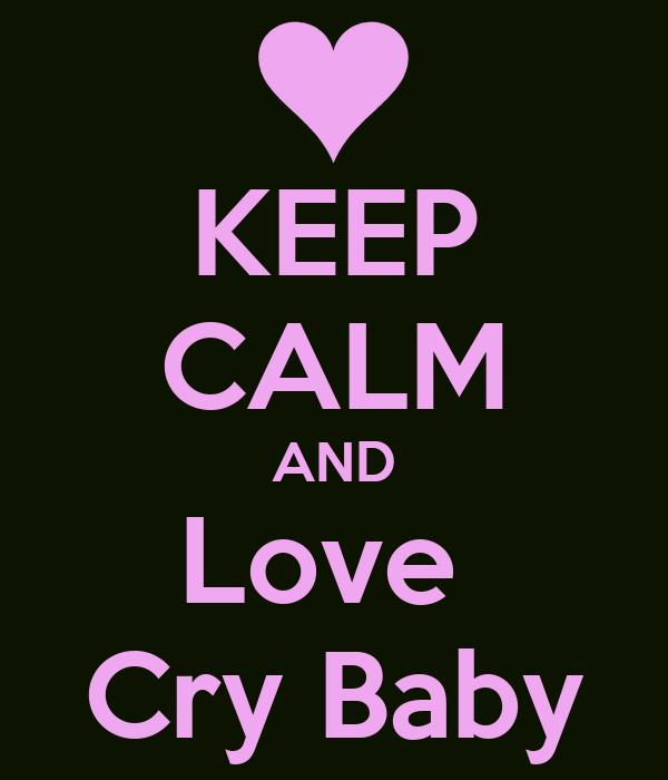 KEEP CALM AND Love  Cry Baby