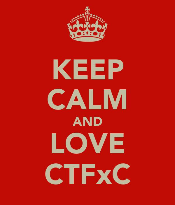 KEEP CALM AND LOVE CTFxC