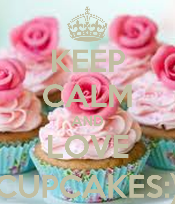 KEEP CALM AND LOVE CUPCAKES:)