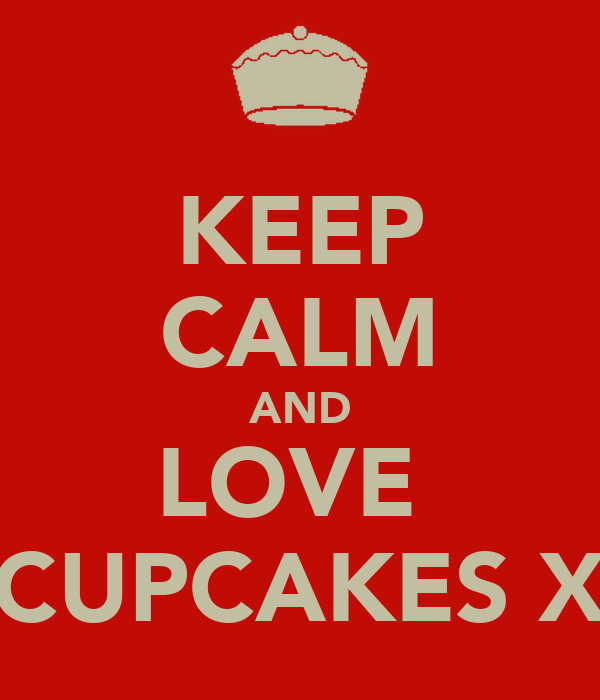 KEEP CALM AND LOVE  CUPCAKES X