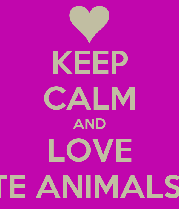 KEEP CALM AND LOVE CUTE ANIMALS!!<3