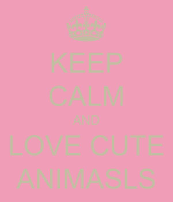 KEEP CALM AND LOVE CUTE ANIMASLS