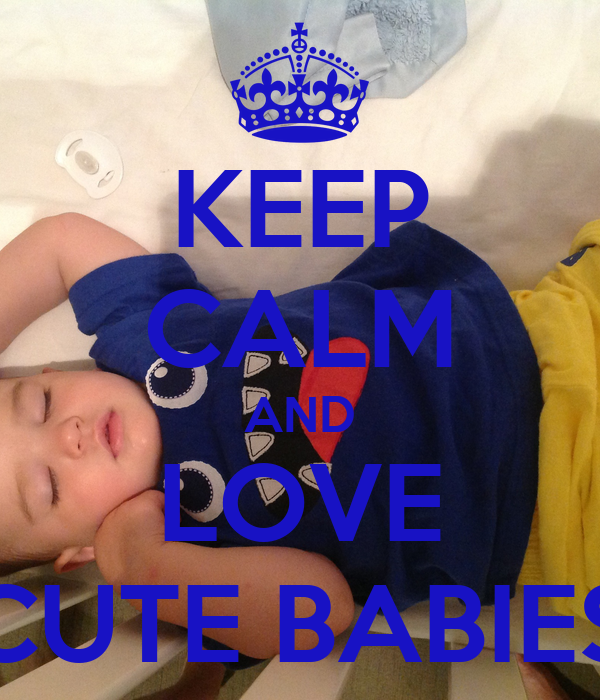 KEEP CALM AND LOVE CUTE BABIES