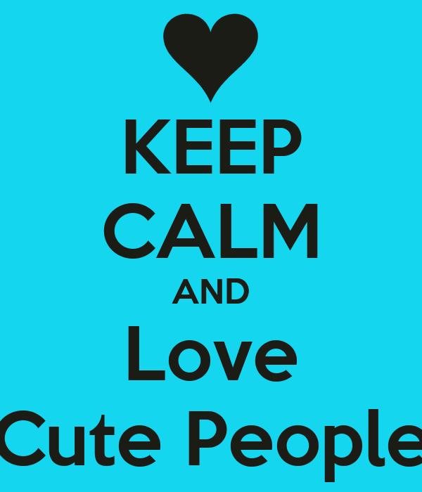 KEEP CALM AND Love Cute People