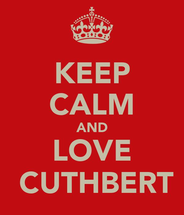 KEEP CALM AND LOVE  CUTHBERT