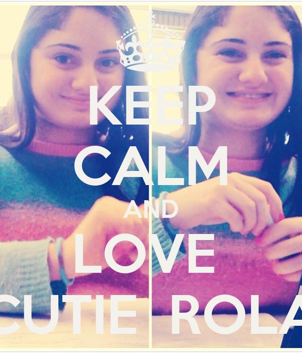 KEEP CALM AND LOVE  CUTIE  ROLA