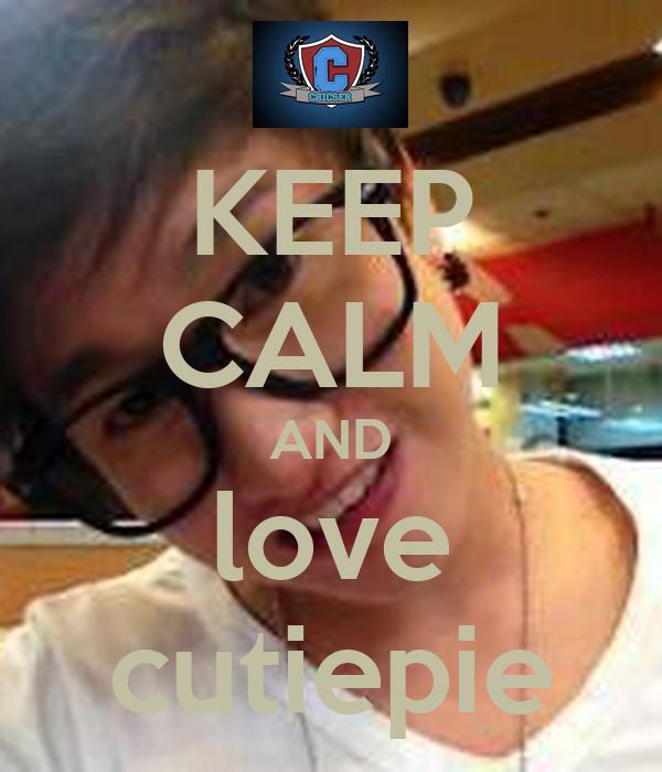 KEEP CALM AND love cutiepie