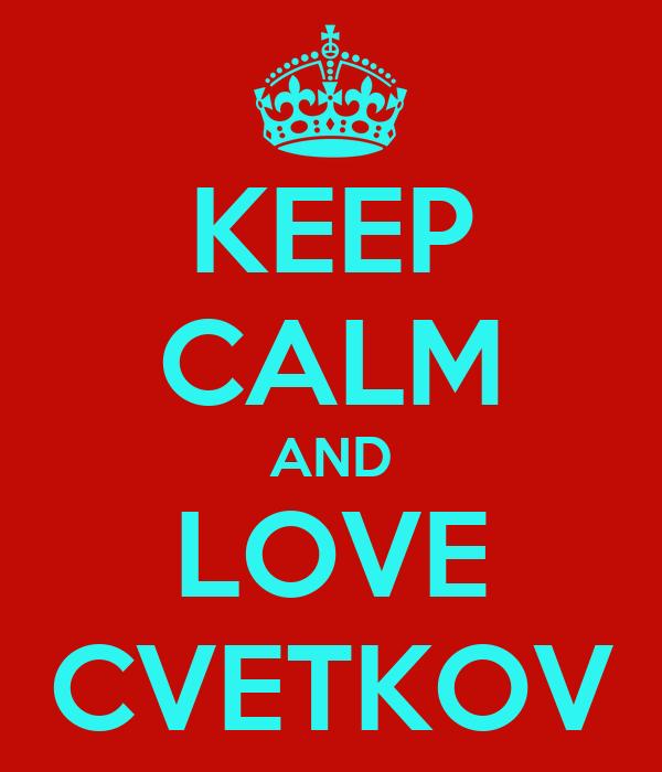 KEEP CALM AND LOVE CVETKOV