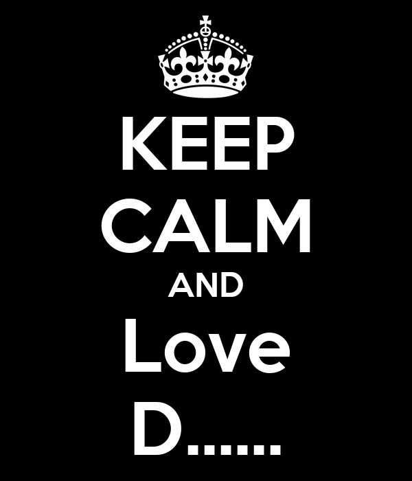 KEEP CALM AND Love D......