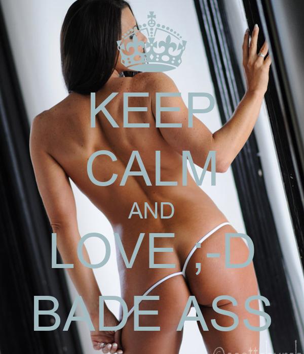 KEEP CALM AND LOVE ;-D BADE ASS