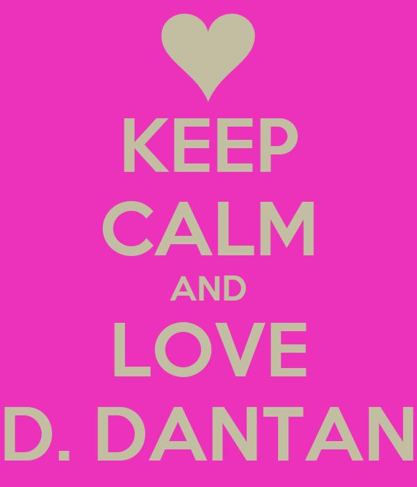 KEEP CALM AND LOVE D. DANTAN