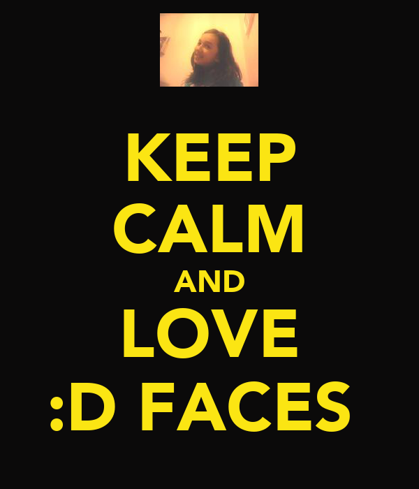 KEEP CALM AND LOVE :D FACES