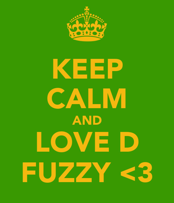 KEEP CALM AND LOVE D FUZZY <3