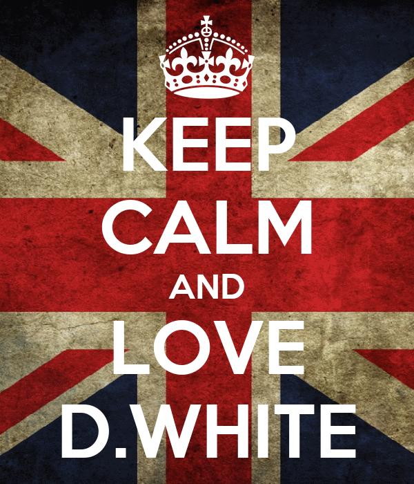 KEEP CALM AND LOVE D.WHITE