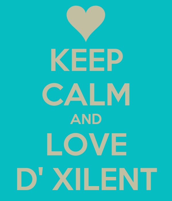 KEEP CALM AND LOVE D' XILENT