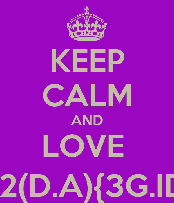 KEEP CALM AND LOVE  D2(D.A){3G.ID}