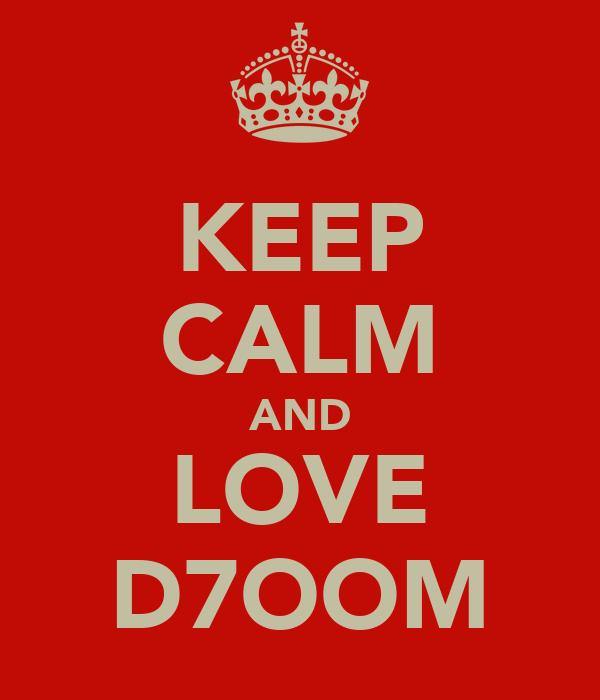 KEEP CALM AND LOVE D7OOM