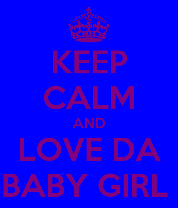 KEEP CALM AND LOVE DA BABY GIRL