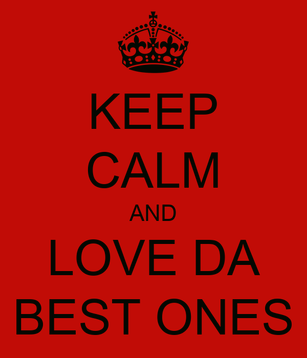 KEEP CALM AND LOVE DA BEST ONES