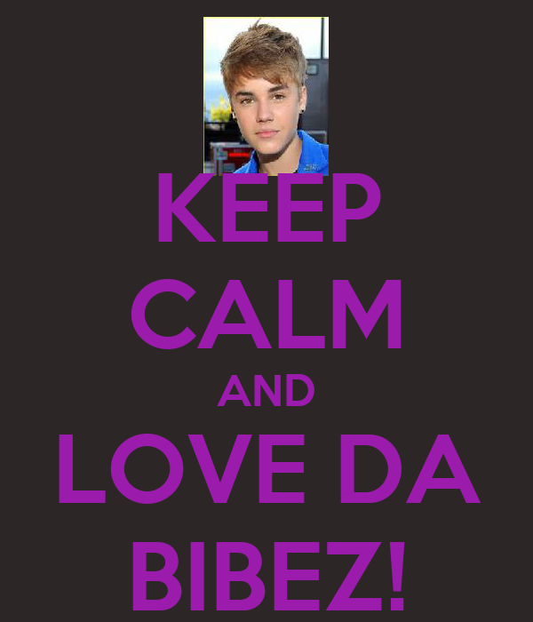 KEEP CALM AND LOVE DA BIBEZ!