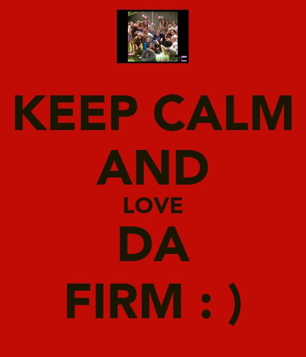 KEEP CALM AND LOVE DA FIRM : )