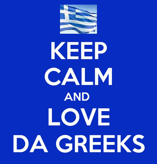 KEEP CALM AND  LOVE DA GREEKS