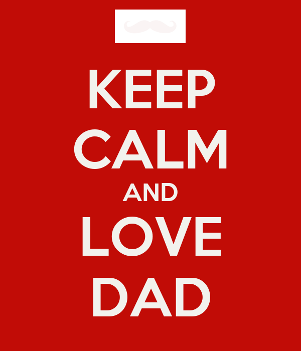 KEEP CALM AND LOVE DAD