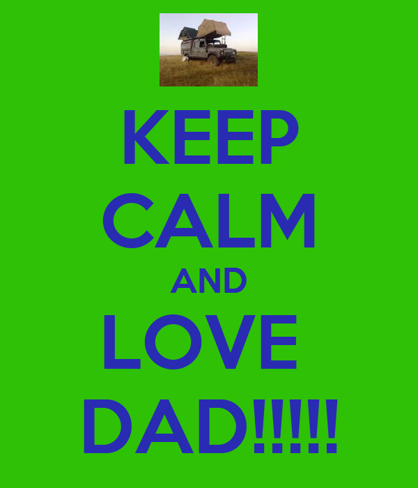 KEEP CALM AND LOVE  DAD!!!!!