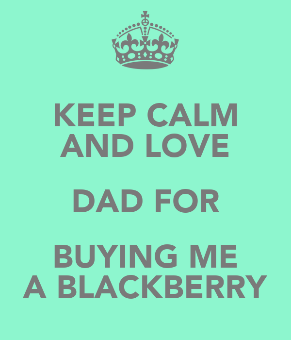 KEEP CALM AND LOVE DAD FOR BUYING ME A BLACKBERRY