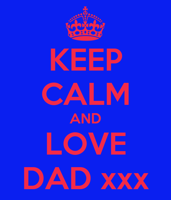 KEEP CALM AND LOVE DAD xxx