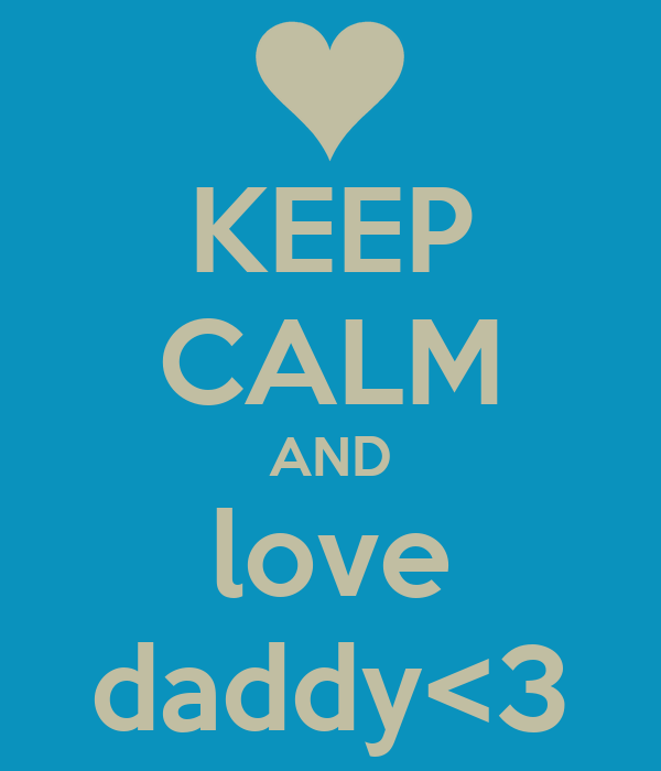 KEEP CALM AND love daddy<3