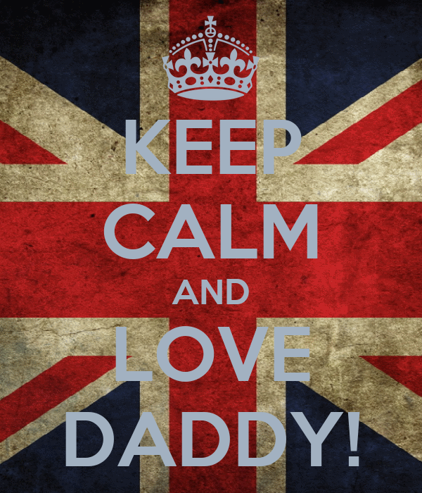 KEEP CALM AND LOVE DADDY!