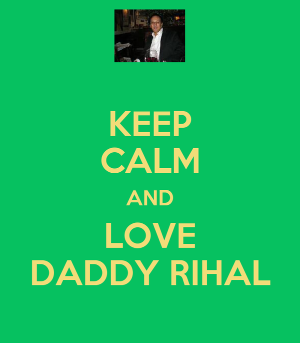 KEEP CALM AND LOVE DADDY RIHAL