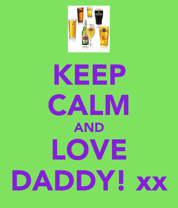 KEEP CALM AND LOVE DADDY! xx