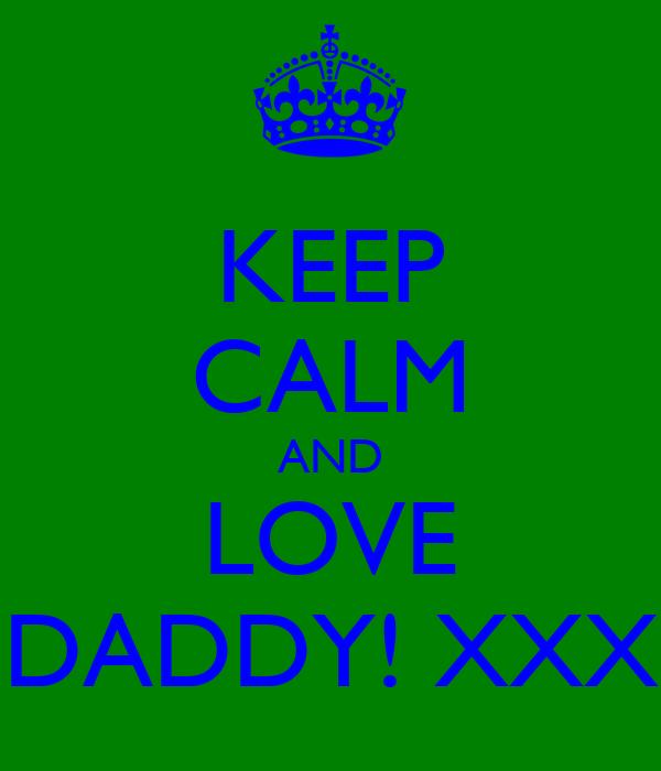 KEEP CALM AND LOVE DADDY! XXX