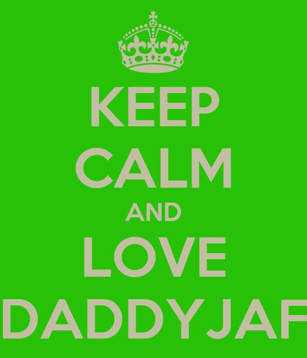 KEEP CALM AND LOVE DADDYJAF