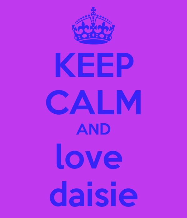 KEEP CALM AND love  daisie