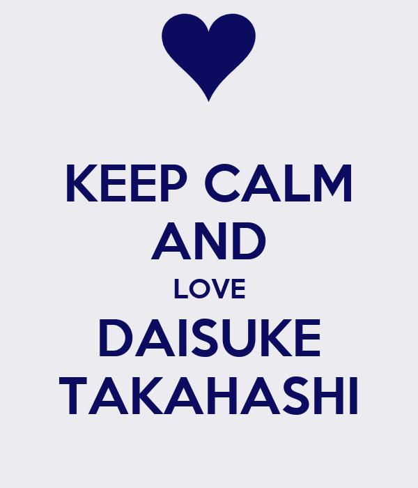 KEEP CALM AND LOVE DAISUKE TAKAHASHI