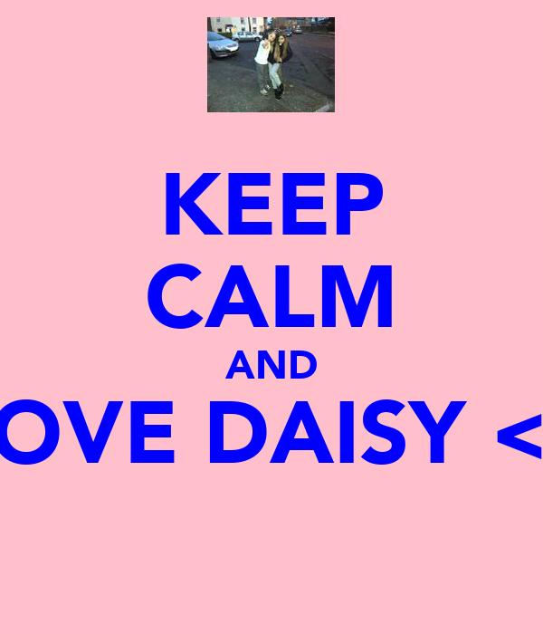 KEEP CALM AND LOVE DAISY <3